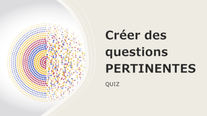 "Quiz: comment créer des questions ""PERTINENTES""!"